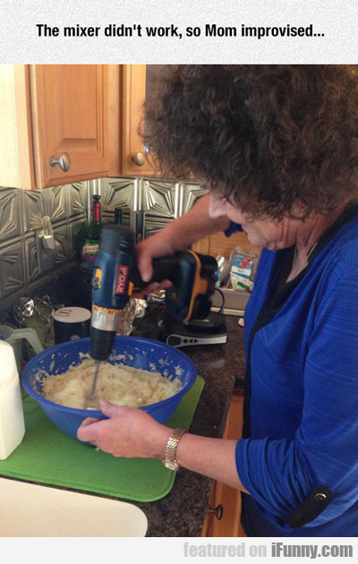 The Mixer Didn't Work, So Mom Improvised...