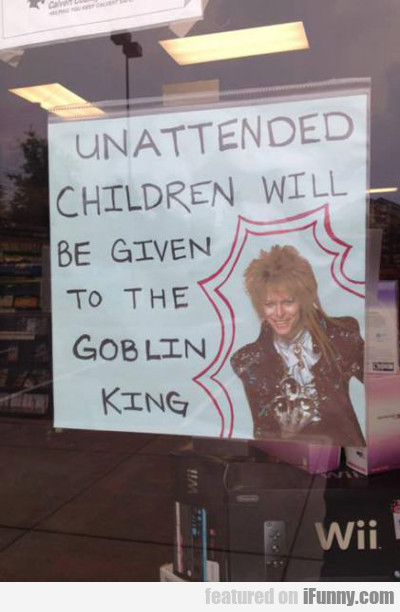 unattended children will be given to the goblin...