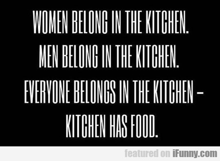 Women Belong In The Kitchen...