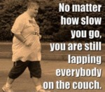 No Matter How Slow You Go You Are Still Lapping