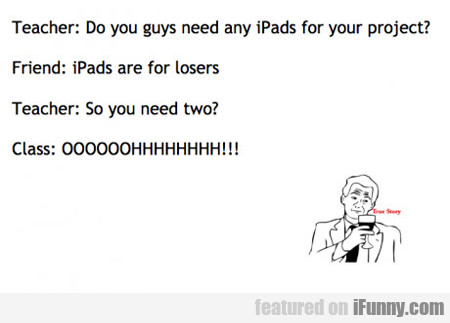 teacher: do you guys need any ipads...