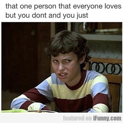 That One Person That Everyone Loves...