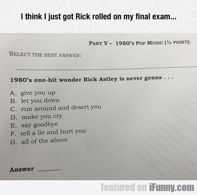 I Think I Got Rick Rolled On My Final Exam...