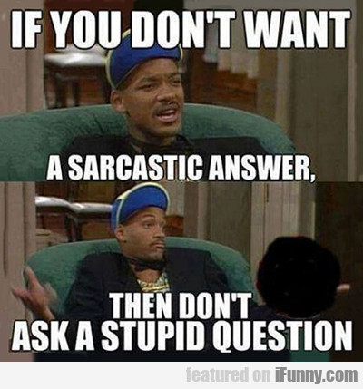 If You Don't Wan't A Sarcastic Answer...