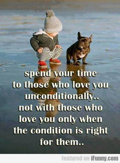spend your time to those who love you...