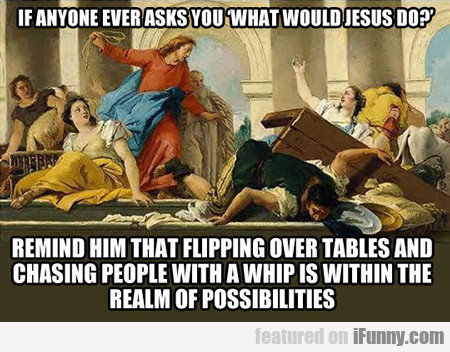 If Anyone Ever Asks You What Would Jesus Do?