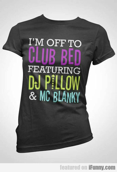I'm Off To Club Bed...