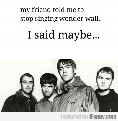 My Friend Told Me To Stop Singing Wonderwall...