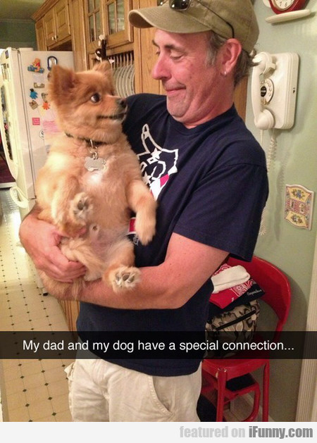 my dad and my dog have a special connection...