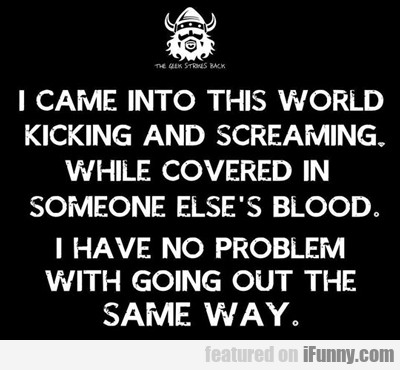 I Came Into This World Kicking And Screaming...