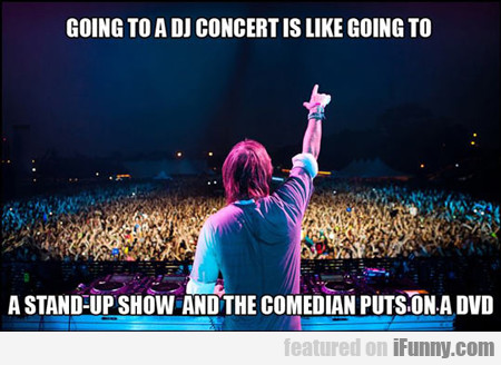Going To A Dj Concert Is Like Going To...