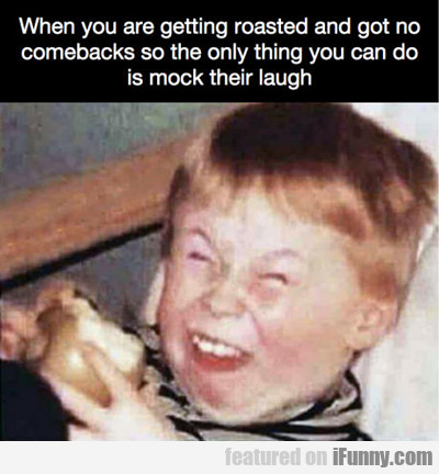 When You Are Getting Roasted...