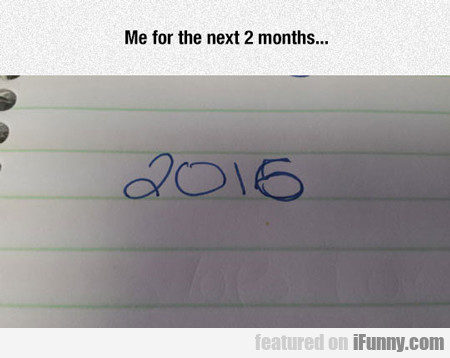 Me For The Next Two Months...