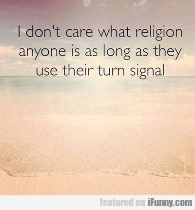 I Don't Care What Religion Anyone Is...
