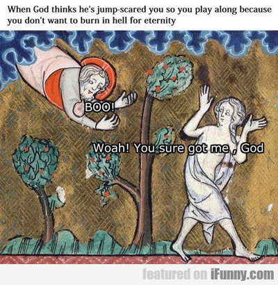 When God Thinks He's Jump Scared You...