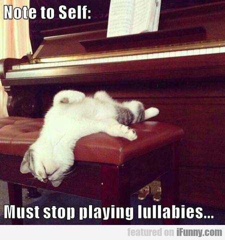 Note To Self. Must Stop Playing Lullabies.