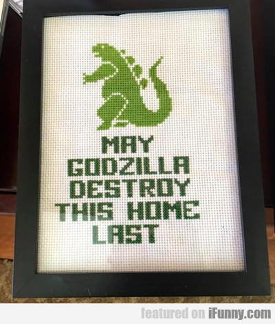 May Godzilla Destroy This Home Last...