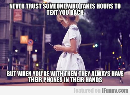 never trust someone who takes hours to...