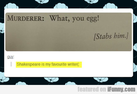 Shakespeare Is My Favorite Writer...