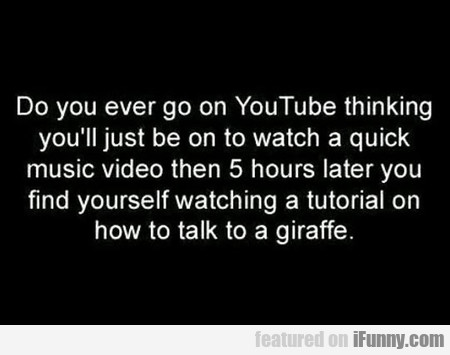 Do You Ever Go On Youtube Thinking...