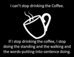 I Can't Stop Drinking The Coffee, If I Stop...