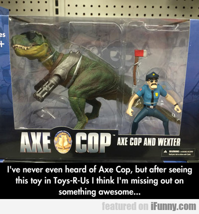 I've Never Even Heard Of Axe Cop...