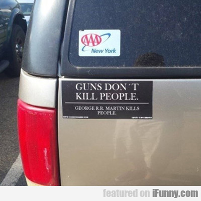 Guns Don't Kill People, George R.r. Martin Kills..