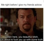 Me Right Before I Give My Friend's Advice...
