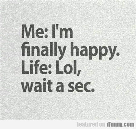 Me I M Finally Happy Life Lol