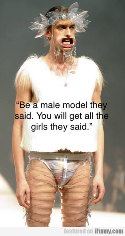be a male model they said...