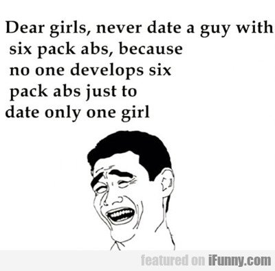 dear girls, never date a guy with six pack abs...
