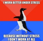 I Work Better Under Stress...