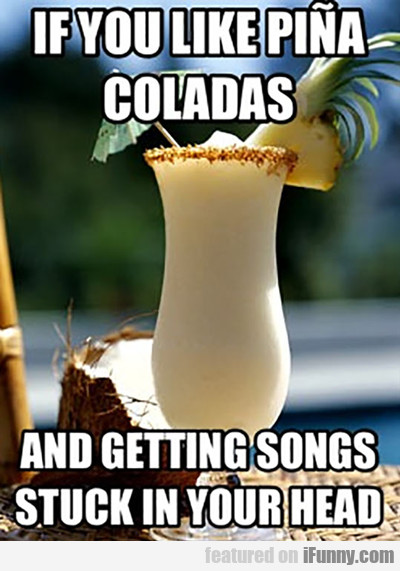 If You Like Pina Coladas And Getting Songs...