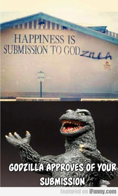 Happiness Is Submission To Godzilla...