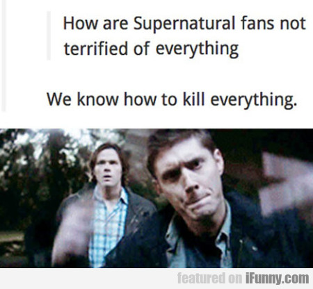 Ow Are Supernatural Fans Not Terrified Of Everythi