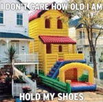 I Don't Care How Old I Am, Hold My Shoes..