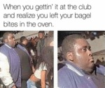When You Gettin It At The Club And Realize...