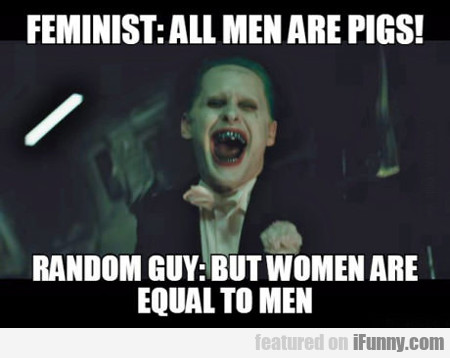 Feminist: All Men Are Pigs!