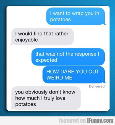 i want to wrap you in potatoes...