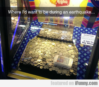 Where I'd Want To Be During An Earthquake...