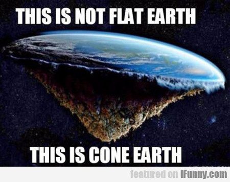 This Is Not Fat Earth... This Is Cone Earth...