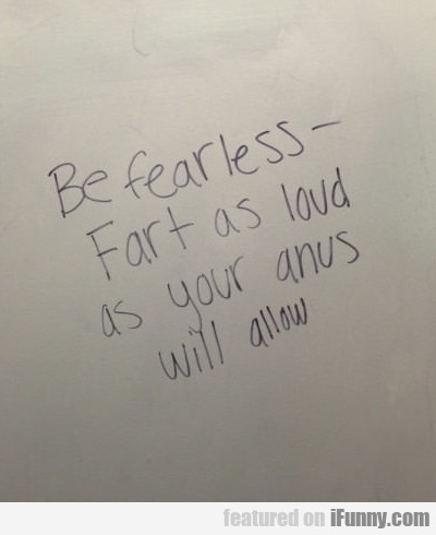 be fearless - fart as loud as your anus will allow