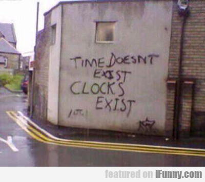 time doesn't exist, clocks exist...