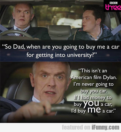 so dad, when are you going to buy me a car?