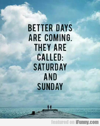 Better Days Are Coming: They Are Called...