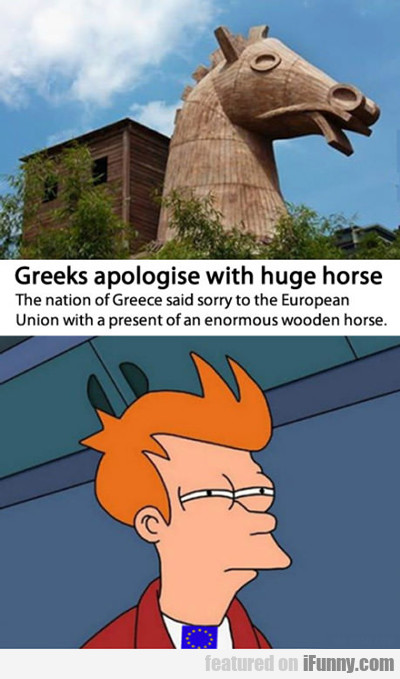 Greeks Apologize With Huge Horse...