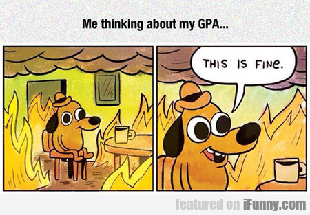 me thinking about my GPA...