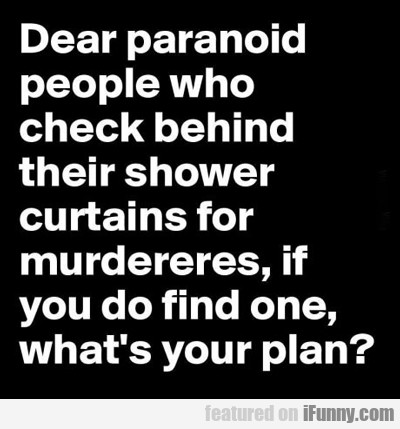 Dear Paranoid People Who Check Behind Their...