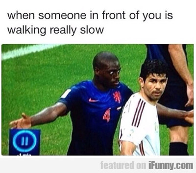 When Someone In Front Of You Is Walking Really...