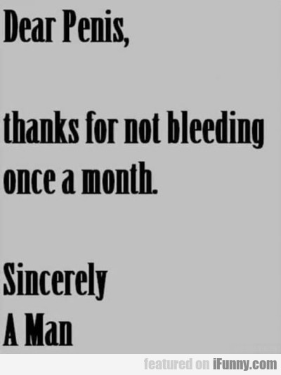 Dear Penis, Thanks For Not Bleeding...